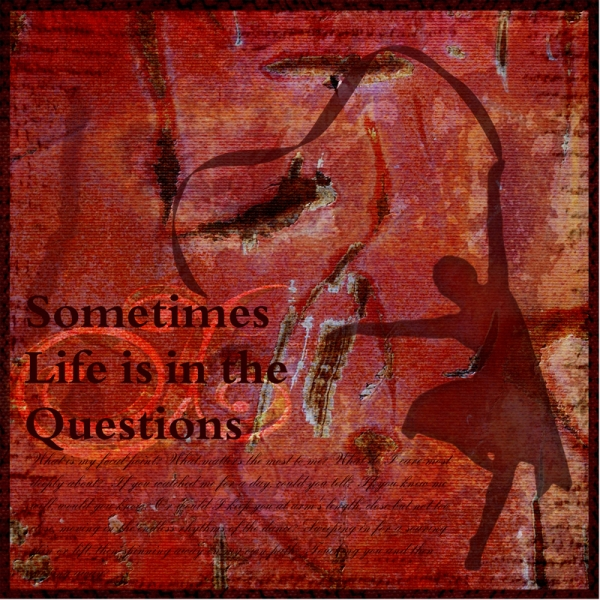 Sometimes Life Is In the Questions